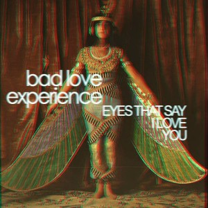 """Eyes That Say I Love You"" - Bad Love Experience - 2013 [single]"